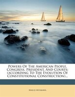 Powers Of The American People, Congress, President, And Courts: (according To The Evolution Of Constitutional Construction)...