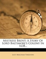 Mistress Brent: A Story Of Lord Baltimore's Colony In 1638...