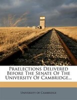 Praelections Delivered Before The Senate Of The University Of Cambridge...