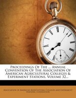 Proceedings Of The ... Annual Convention Of The Association Of American Agricultural Colleges & Experiment Stations, Volume