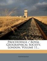 Proceedings / Royal Geographical Society, London, Volume 11...