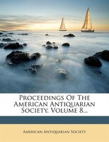Proceedings Of The American Antiquarian Society, Volume 8...