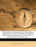 Descriptive Catalogue Of Materials Relating To The History Of Great Britain And Ireland, To The End Of The Reign Of Henry Vii...