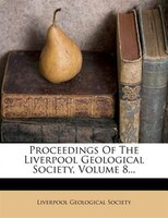 Proceedings Of The Liverpool Geological Society, Volume 8...
