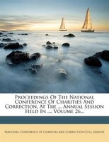 Proceedings Of The National Conference Of Charities And Correction, At The ... Annual Session Held In ..., Volume 26...