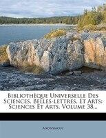 Bibliothèque Universelle Des Sciences, Belles-lettres, Et Arts: Sciences Et Arts, Volume 38...