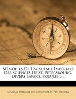 Mémoires De L'académie Impériale Des Sciences De St. Petersbourg. Divers Savans, Volume 5...