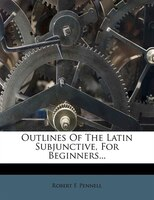 Outlines Of The Latin Subjunctive, For Beginners...