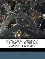 Münchener Jahrbuch: Kalender Für Bureau, Comptoir & Haus...