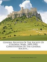 General Register Of The Society Of Colonial Wars, 1899-1902: Constitution Of The General Society...