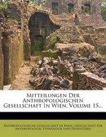 Mitteilungen Der Anthropologischen Gesellschaft In Wien, Volume 15...