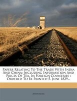 Papers Relating To The Trade With India And China: Including Information And Prices Of Tea, In Foreign Countries : Ordered To Be P