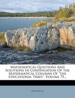 "Mathematical Questions And Solutions In Continuation Of The Mathematical Columns Of ""the Educational Times"","