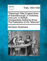 """""""Gleanings"""" After Eugene Aram, at Knaresborough, in Yorkshire, and Lynn, in Norfolk, Unexpectedly Gathered Since"""