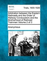Arbitration Between The Eastern Railroads And The Order Of Railway Conducotors And The Brotherhood Of Railroad Trainmen Volume 2 O