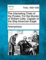 The Interesting Trials Of The Pirates, For The Murder Of William Little, Captain Of The Ship American Eagle