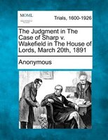 The Judgment In The Case Of Sharp V. Wakefield In The House Of Lords, March 20th, 1891
