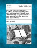 Ex Parte: Sir John Thompson, K.c.m.g., Her Britannic Majesty's Attorney-general Of Canada, And Thomas Henry C