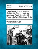 The People Of The State Of California, Respondent, Vs. Abraham Ruef, Appellant.} Felony, To Wit: Offering A Bribe