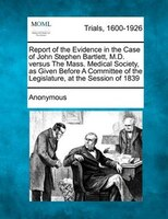 Report Of The Evidence In The Case Of John Stephen Bartlett, M.d. Versus The Mass. Medical Society, As Given Before A Committee Of
