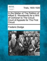 In The Matter Of The Petition Of Alfred S. Woodworth For A Writ Of Certiorari To The Circuit Court Of Appeals For The First Circui