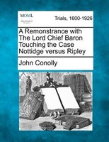 A Remonstrance With The Lord Chief Baron Touching The Case Nottidge Versus Ripley
