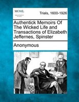 Authentick Memoirs Of The Wicked Life And Transactions Of Elizabeth Jeffernes, Spinster