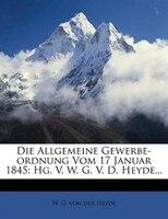 Die Allgemeine Gewerbe-ordnung Vom 17 Januar 1845: Hg. V. W. G. V. D. Heyde...