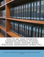 Joan Of Arc Loan Exhibition Catalogue: Paintings, Pictures, Medals, Coins, Statuary, Books, Porcelains, Manuscripts, Curios, Etc..