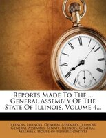 Reports Made To The ... General Assembly Of The State Of Illinois, Volume 4...