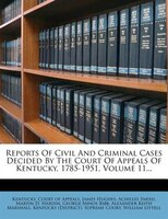 Reports Of Civil And Criminal Cases Decided By The Court Of Appeals Of Kentucky, 1785-1951, Volume 11...