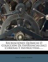 Recreaciones Químicas O Colección De Esperiencias [sic] Curiosas E Instructivas......