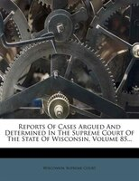 Reports Of Cases Argued And Determined In The Supreme Court Of The State Of Wisconsin, Volume 85...