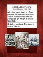 A Further Examination Of Our Present American Measures And Of The Reasons And The Principles On Which They Are Founded.