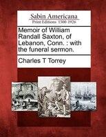 Memoir Of William Randall Saxton, Of Lebanon, Conn.: With The Funeral Sermon.
