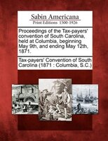 Proceedings Of The Tax-payers' Convention Of South Carolina, Held At Columbia, Beginning May 9th, And Ending May 12th,