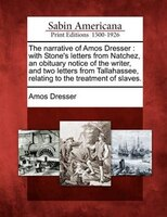 The Narrative Of Amos Dresser: With Stone's Letters From Natchez, An Obituary Notice Of The Writer, And Two Letters From