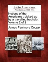 Notions Of The Americans: Picked Up By A Travelling Bachelor. Volume 2 Of 2