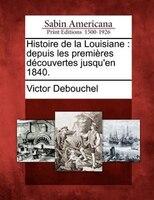 Histoire De La Louisiane: Depuis Les Premières Découvertes Jusqu'en 1840.