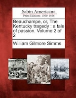 Beauchampe, Or, The Kentucky Tragedy: A Tale Of Passion. Volume 2 Of 2