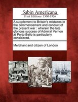 A Supplement To Britain's Mistakes In The Commencement And Conduct Of The Present War: Wherein The Late Glorious Success