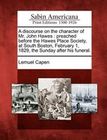 A Discourse On The Character Of Mr. John Hawes: Preached Before The Hawes Place Society, At South Boston, February 1, 1829, The Su