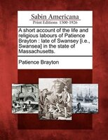 A Short Account Of The Life And Religious Labours Of Patience Brayton: Late Of Swansey [i.e., Swansea] In The State Of Massachuset