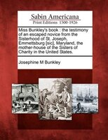 Miss Bunkley's Book: The Testimony Of An Escaped Novice From The Sisterhood Of St. Joseph, Emmettsburg [sic], Maryland,