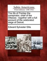 The Life Of Pontiac The Conspirator, Chief Of The Ottawas: Together With A Full Account Of The Celebrated Siege Of Detroit.