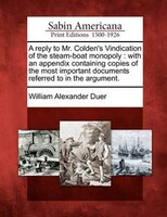 A Reply To Mr. Colden's Vindication Of The Steam-boat Monopoly: With An Appendix Containing Copies Of The Most Important