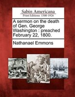 A Sermon On The Death Of Gen. George Washington: Preached February 22, 1800.