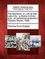 The Mormons, Or, Life At Salt Lake City: A Drama In Three Acts : As Performed At Burton's Theatre, March, 1858.