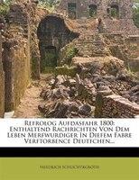 Refrolog Aufdasfahr 1800: Enthaltend Rachrichten Von Dem Leben Merfwurdiger In Diefem Fabre Verftorbence Deutfchen...