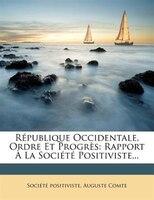 République Occidentale, Ordre Et Progrès: Rapport À La Société Positiviste...